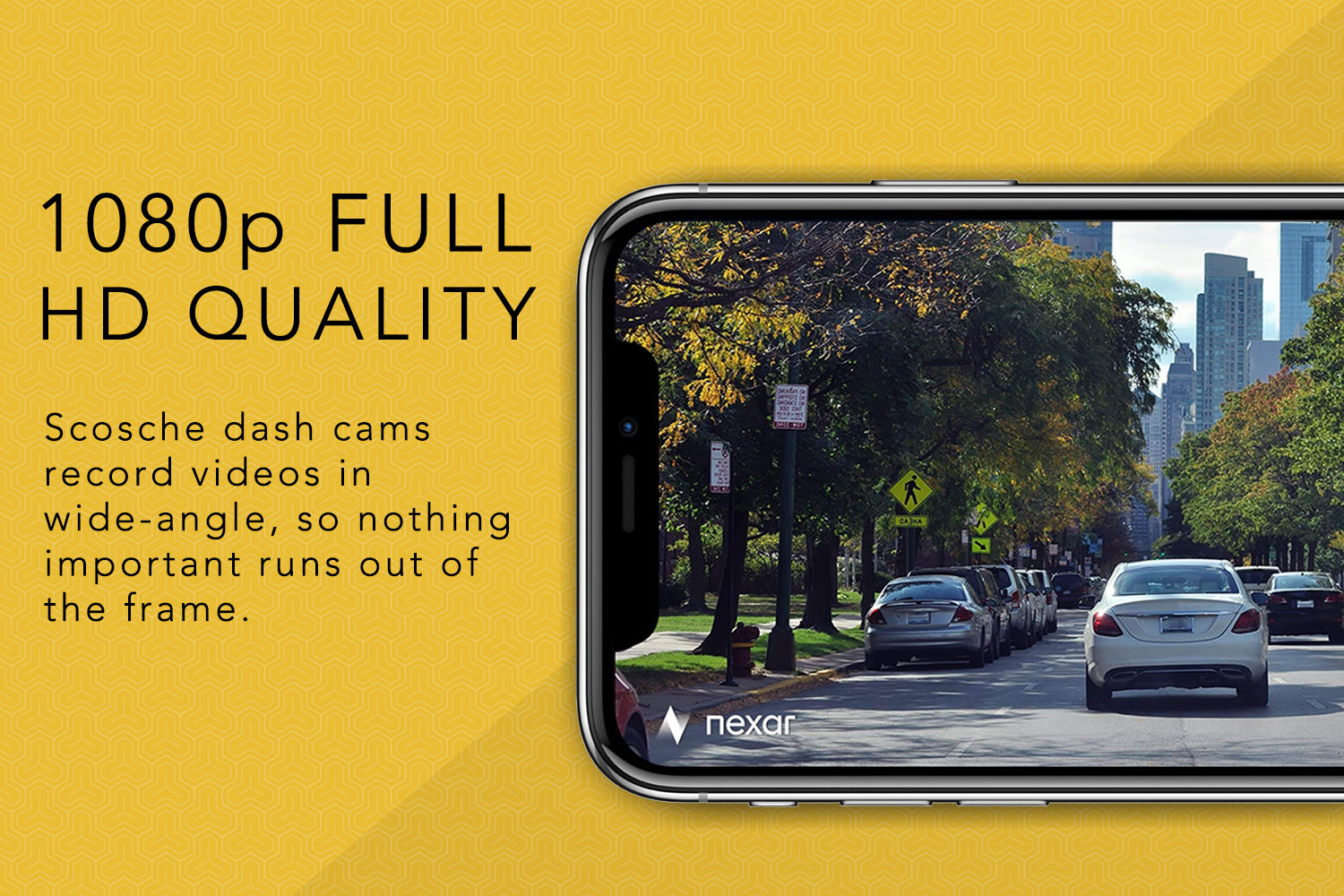 1080p Full HD Quality, Scosche dash cams record videos in wide-angle, so nothing important runs out of the frame.